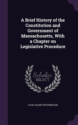 A Brief History of the Constitution and Government of Massachusetts, with a Chapter on Legislative Procedure - Frothingham, Louis Adams
