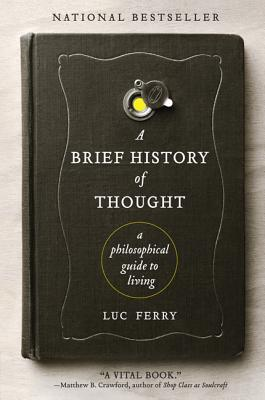 A Brief History of Thought: A Philosophical Guide to Living - Ferry, Luc