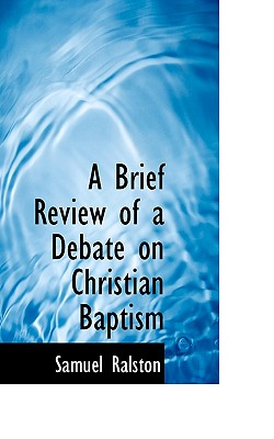 A Brief Review of a Debate on Christian Baptism - Ralston, Samuel