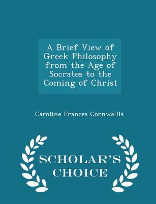 A Brief View of Greek Philosophy from the Age of Socrates to the Coming of Christ - Scholar's Choice Edition - Cornwallis, Caroline Frances