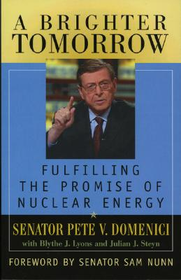 A Brighter Tomorrow: Fulfilling the Promise of Nuclear Energy - Domenici, Pete V, Senator, and Lyons, Blythe J, and Steyn, Julian J