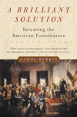 A Brilliant Solution: Inventing the American Constitution - Berkin, Carol