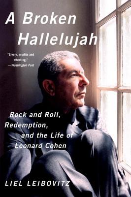 A Broken Hallelujah: Rock and Roll, Redemption, and the Life of Leonard Cohen - Leibovitz, Liel