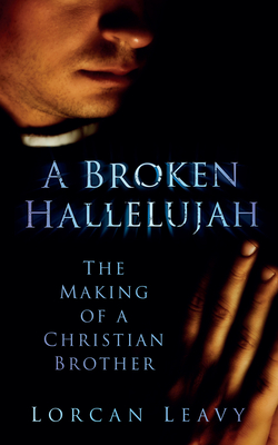A Broken Hallelujah: The Making of a Christian Brother - Leavy, Lorcan