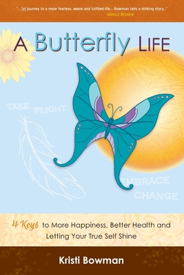 A Butterfly Life: 4 Keys to More Happiness, Better Health and Letting Your True Self Shine - Bowman, Kristi