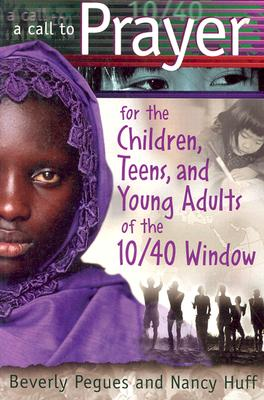 A Call to Prayer for the Children, Teens, and Young Adults of the 10/40 Window - Pegues, Beverly, and Huff, Nancy