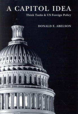 A Capitol Idea: Think Tanks and U.S. Foreign Policy - Abelson, Donald E