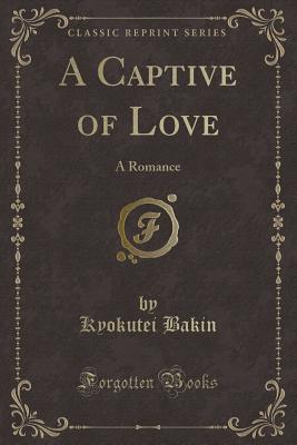 A Captive of Love: A Romance (Classic Reprint) - Bakin, Kyokutei