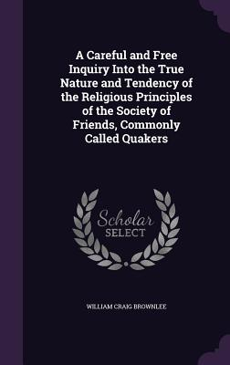 A Careful and Free Inquiry Into the True Nature and Tendency of the Religious Principles of the Society of Friends, Commonly Called Quakers - Brownlee, William Craig