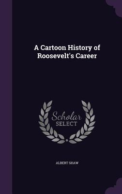 A Cartoon History of Roosevelt's Career - Shaw, Albert