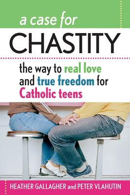 A Case for Chastity: The Way to Real Love and True Freedom for Catholic Teens; An A to Z Guide - Gallagher, Heather, and Vlahutin, Peter