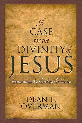 A Case for the Divinity of Jesus: Examining the Earliest Evidence - Overman, Dean L