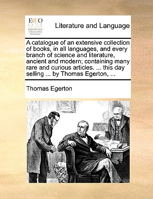 A Catalogue of an Extensive Collection of Books, in All Languages, and Every Branch of Science and Literature, Ancient and Modern; Containing Many Rare and Curious Articles. ... This Day Selling ... by Thomas Egerton, ... - Egerton, Thomas