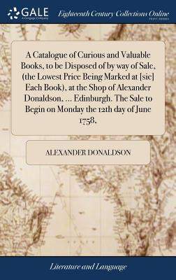 A Catalogue of Curious and Valuable Books, to Be Disposed of by Way of Sale, (the Lowest Price Being Marked at [sic] Each Book), at the Shop of Alexander Donaldson, ... Edinburgh. the Sale to Begin on Monday the 12th Day of June 1758, - Donaldson, Alexander