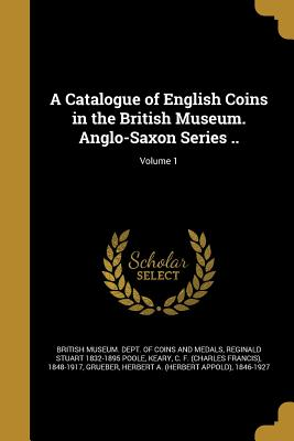 A Catalogue of English Coins in the British Museum. Anglo-Saxon Series ..; Volume 1 - British Museum Dept of Coins and Medal (Creator), and Poole, Reginald Stuart 1832-1895, and Keary, C F (Charles Francis) 1848...