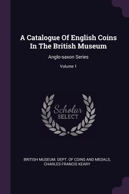 A Catalogue of English Coins in the British Museum: Anglo-Saxon Series; Volume 1 - British Museum Dept of Coins and Medal (Creator), and Charles Francis Keary (Creator)