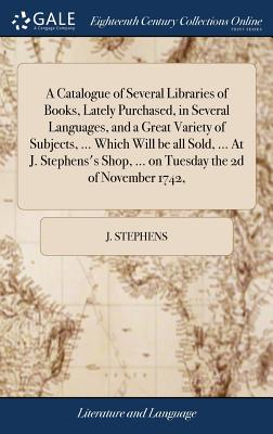 A Catalogue of Several Libraries of Books, Lately Purchased, in Several Languages, and a Great Variety of Subjects, ... Which Will Be All Sold, ... at J. Stephens's Shop, ... on Tuesday the 2D of November 1742, - Stephens, J