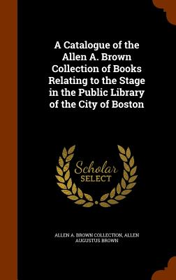 A Catalogue of the Allen A. Brown Collection of Books Relating to the Stage in the Public Library of the City of Boston - Collection, Allen A Brown, and Brown, Allen Augustus