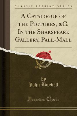 A Catalogue of the Pictures, &c. in the Shakspeare Gallery, Pall-Mall (Classic Reprint) - Boydell, John