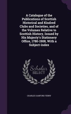 A Catalogue of the Publications of Scottish Historical and Kindred Clubs and Societies, and of the Volumes Relative to Scottish History, Issued by His Majesty's Stationery Office, 1780-1908, with a Subject-Index - Terry, Charles Sanford