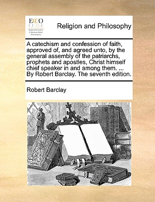 A Catechism and Confession of Faith, Approved Of, and Agreed Unto, by the General Assembly of the Patriarchs, Prophets and Apostles, Christ Himself Chief Speaker in and Among Them. ... by Robert Barclay. the Seventh Edition. - Barclay, Robert