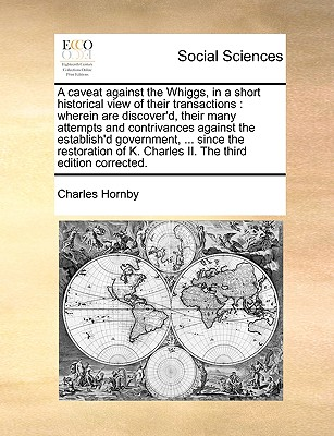 A Caveat Against the Whiggs, in a Short Historical View of Their Transactions: Wherein Are Discover'd, Their Many Attempts and Contrivances Against the Establish'd Government, ... Since the Restoration of K. Charles II. the Third Edition Corrected. - Hornby, Charles
