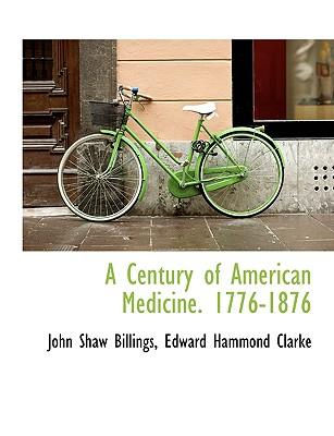 A Century of American Medicine. 1776-1876 - Billings, John Shaw, and Clarke, Edward Hammond