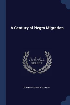 A Century of Negro Migration - Woodson, Carter Godwin