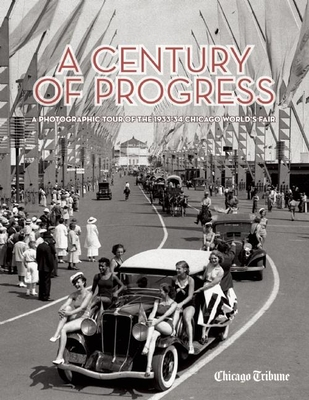 A Century of Progress: A Photographic Tour of the 1933-34 Chicago World's Fair - Chicago Tribune, and Grossman, Ron (Foreword by)