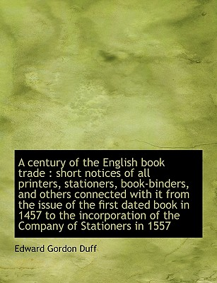 A Century of the English Book Trade: Short Notices of All Printers, Stationers, Book-Binders, and O - Duff, Edward Gordon
