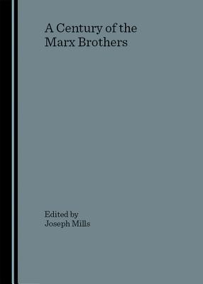 A Century of the Marx Brothers - Mills, Joseph (Editor)