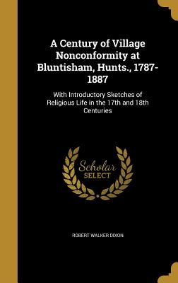 A Century of Village Nonconformity at Bluntisham, Hunts., 1787-1887: With Introductory Sketches of Religious Life in the 17th and 18th Centuries - Dixon, Robert Walker