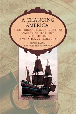 A Changing America: Seen Through One Sherwood Family Line 1634-2006 - Sherwood, Frank P