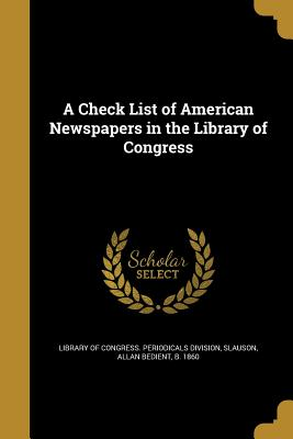 A Check List of American Newspapers in the Library of Congress - Library of Congress Periodicals Divisio (Creator), and Slauson, Allan Bedient B 1860 (Creator)