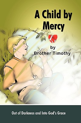 A Child by Mercy: Out of Darkness and Into God's Grace - Brother Timothy, Timothy