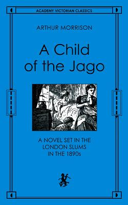 A Child of the Jago: A Novel Set in the London Slums in the 1890s - Morrison, Arthur