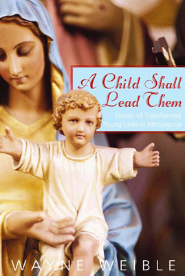 A Child Shall Lead Them: Stories of Transformed Young Lives at Medjugorje - Weible, Wayne