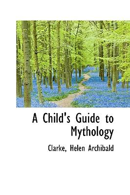 A Child's Guide to Mythology - Archibald, Clarke Helen