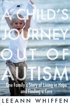 A Child's Journey Out of Autism: One Family's Story of Living in Hope and Finding a Cure -