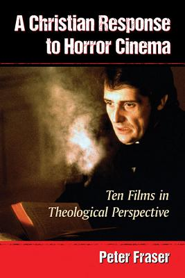 A Christian Response to Horror Cinema: Ten Films in Theological Perspective - Fraser, Peter