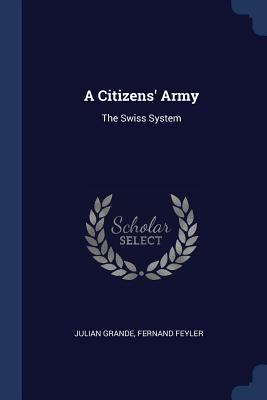 A Citizens' Army: The Swiss System - Grande, Julian, and Feyler, Fernand