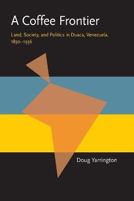 A Coffee Frontier: Land, Society, and Politics in Duaca, Venezuela, 1830?1936 - Yarrington, Douglas, and Yarrington, Doug