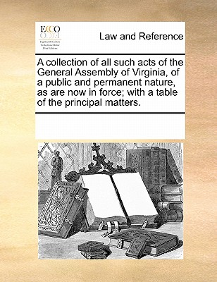 A Collection of All Such Acts of the General Assembly of Virginia, of a Public and Permanent Nature, as Are Now in Force; With a Table of the Principal Matters. - Multiple Contributors