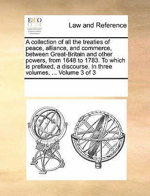 A Collection of All the Treaties of Peace, Alliance, and Commerce, Between Great-Britain and Other Powers, from 1648 to 1783. to Which Is Prefixed, a Discourse. in Three Volumes. ... Volume 3 of 3 - Multiple Contributors