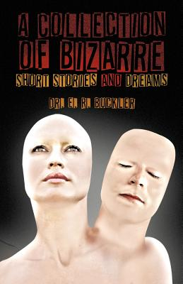 A Collection of Bizarre Short Stories and Dreams - Buckler, E R, Dr., and Buckler, Dr E R