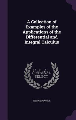A Collection of Examples of the Applications of the Differential and Integral Calculus - Peacock, George