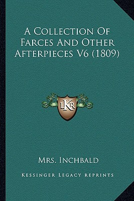 A Collection of Farces and Other Afterpieces V6 (1809) - Inchbald, Elizabeth (Editor)