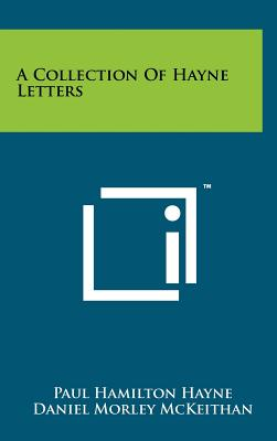 A Collection of Hayne Letters - Hayne, Paul Hamilton, and McKeithan, Daniel Morley, Dr. (Editor)