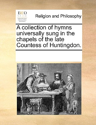 A Collection of Hymns Universally Sung in the Chapels of the Late Countess of Huntingdon. - Multiple Contributors