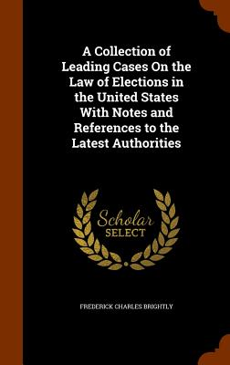 A Collection of Leading Cases on the Law of Elections in the United States with Notes and References to the Latest Authorities - Brightly, Frederick Charles